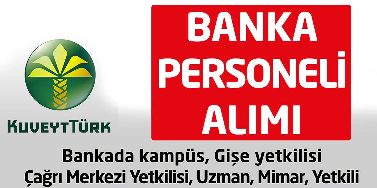 Kuveyt Türk Türkiye Geneli Gişe Yetkilisi ve Banka Kampüs Elemanı Alımı Yapıyor