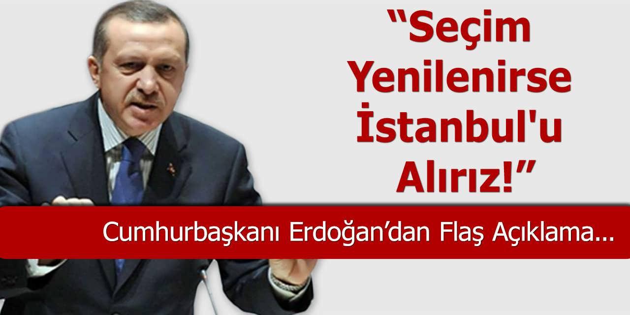 Cumhurbaşkanı Erdoğan: Seçim Yenilenirse İstanbul'u Alırız