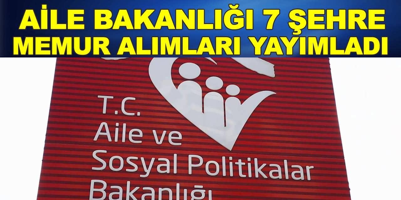 Aile Bakanlığı Mayıs Ayı 7 Şehre Memur Alım İlanları Yayımlandı