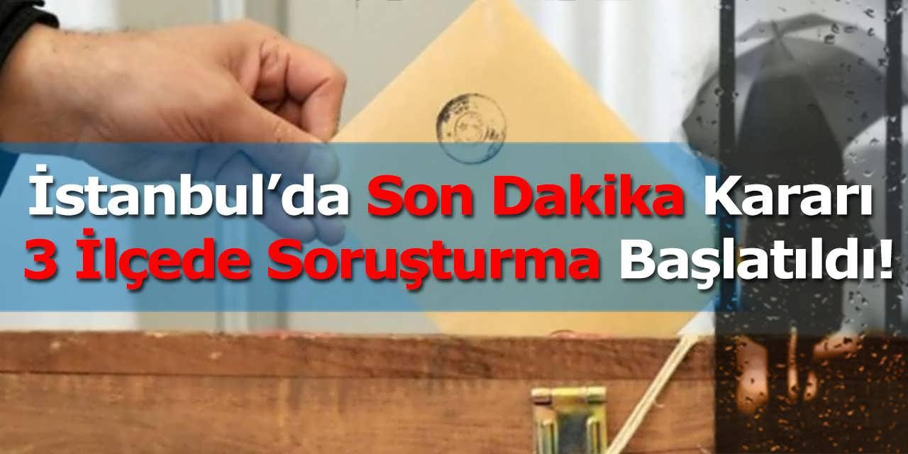 İstanbul Seçimlerinde Son Dakika Kararı, 3 İlçede Soruşturma Başlatıldı