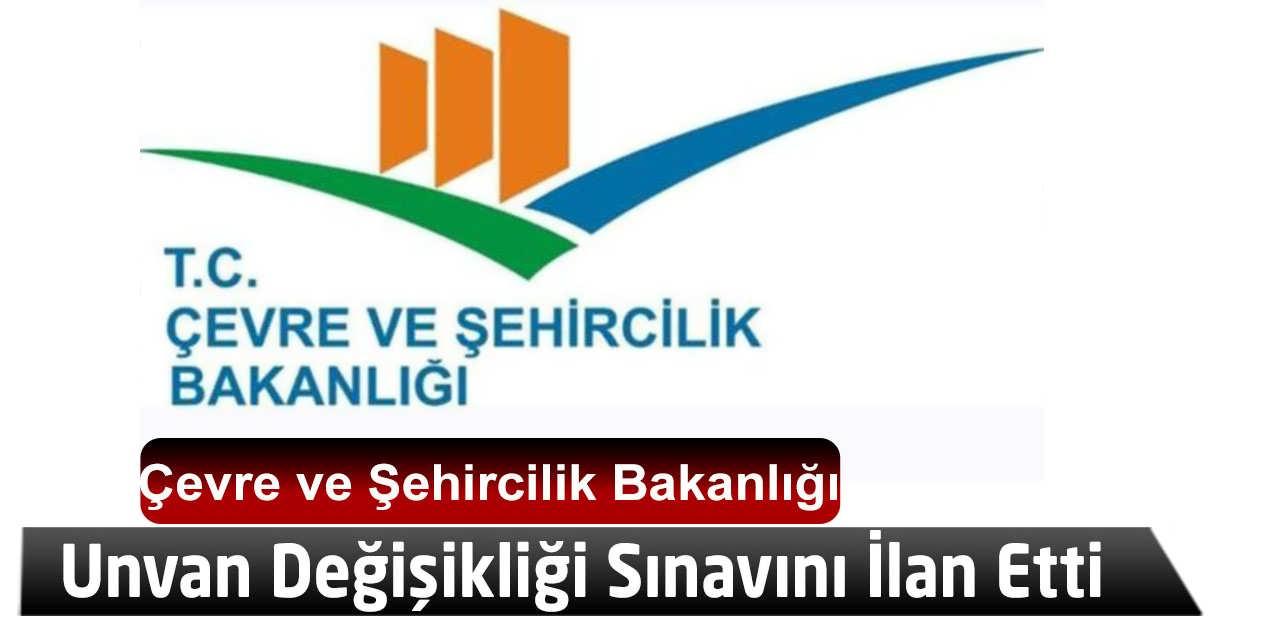 Çevre ve Şehircilik Bakanlığı Unvan Değişikliği Sınavını İlan Etti
