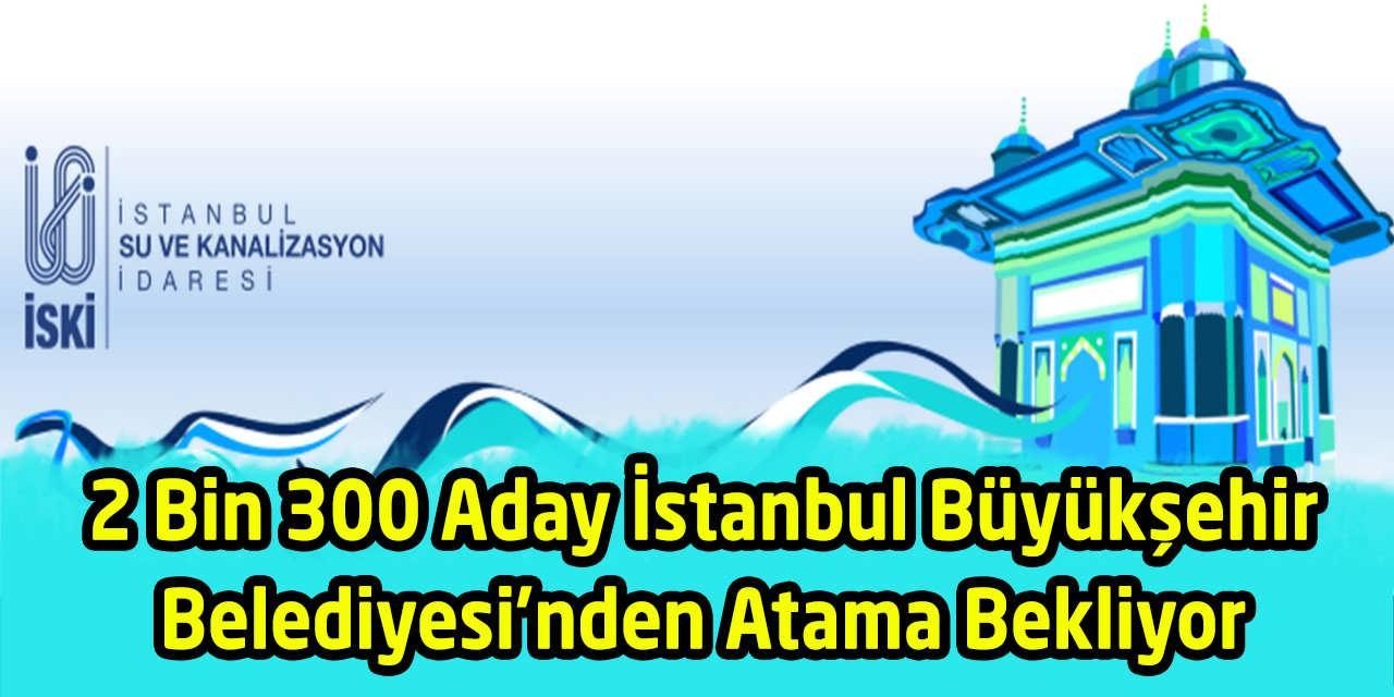2 Bin 300 Aday İstanbul Büyükşehir Belediyesi'nden Atama Bekliyor