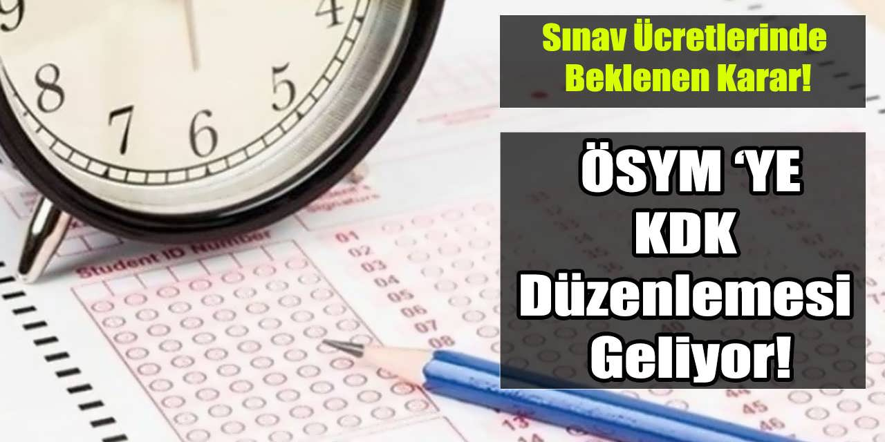 ÖSYM Sınav Ücretlerine KDK Düzenlemesi Geliyor