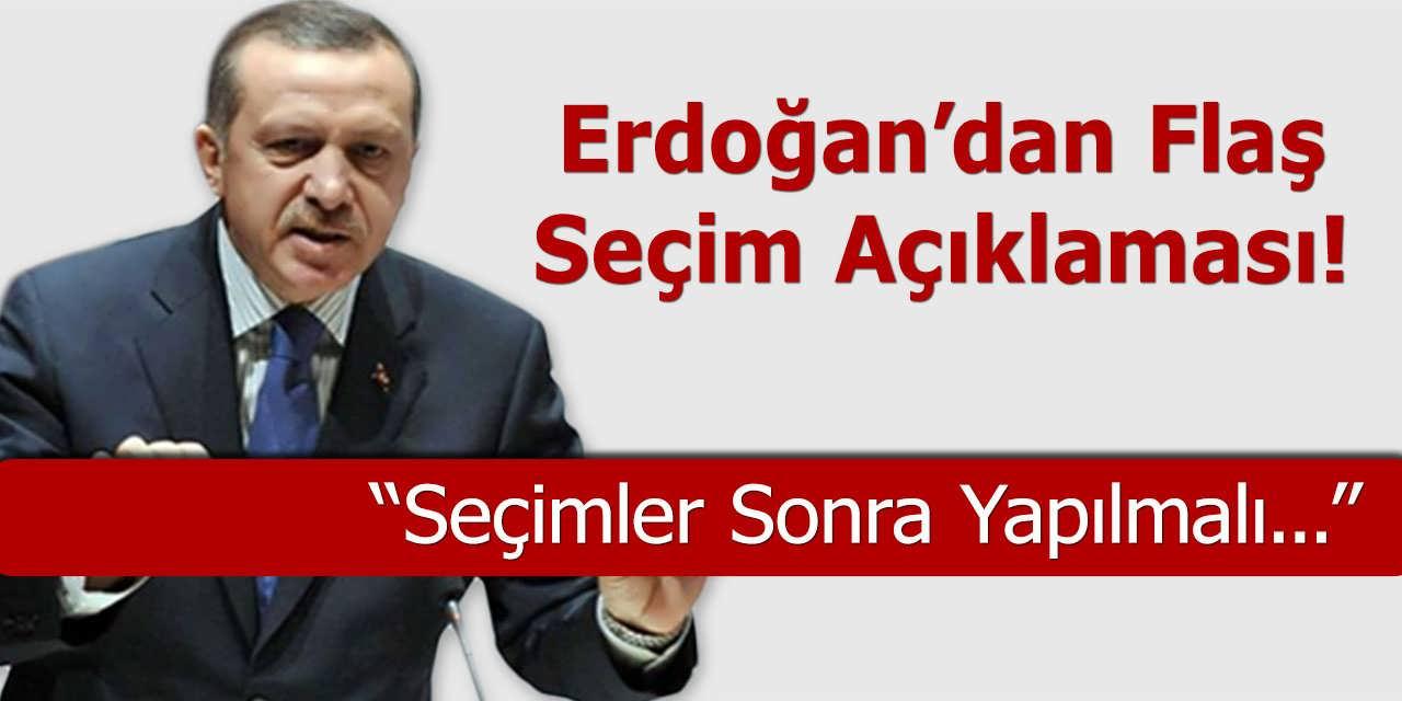 Erdoğan'dan Flaş Seçim Açıklaması – Seçimler Sonra Yapılmalı