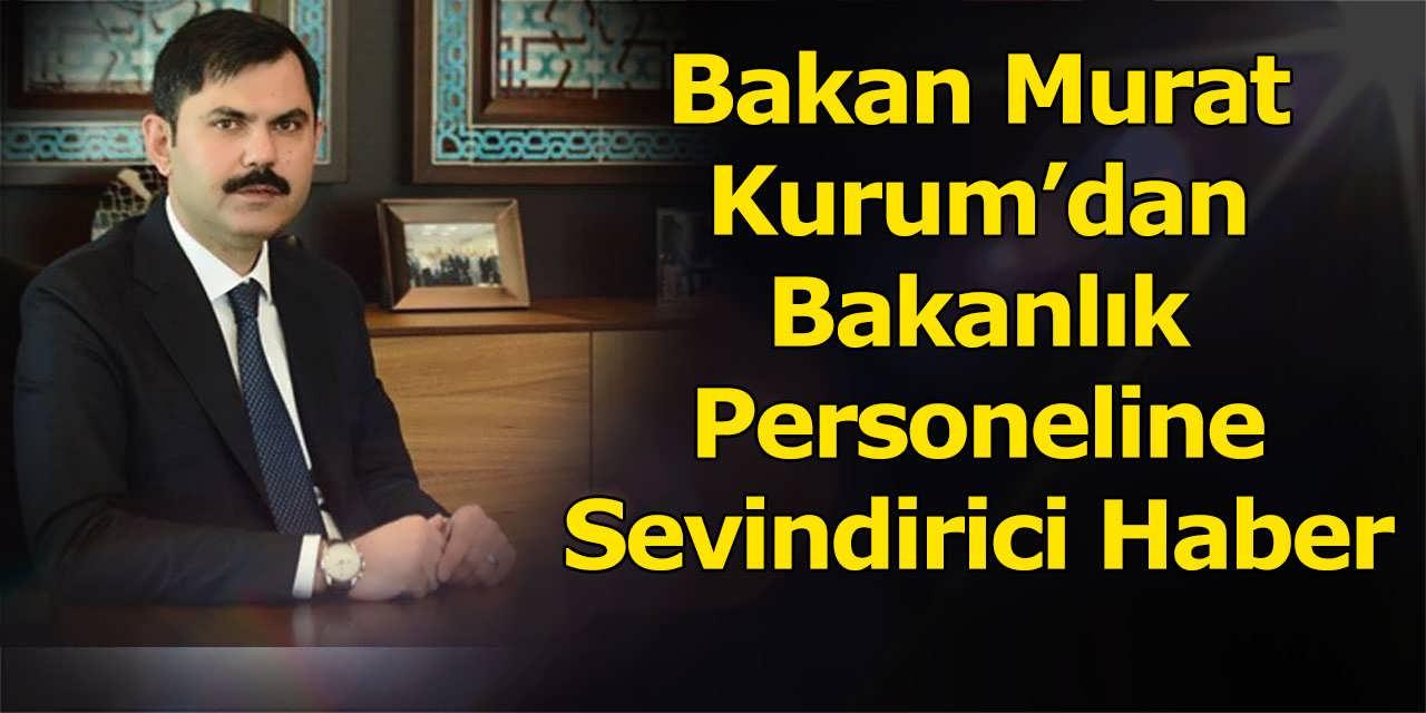 Bakan Murat Kurum'dan Bakanlık Personeline Sevindirici Haber