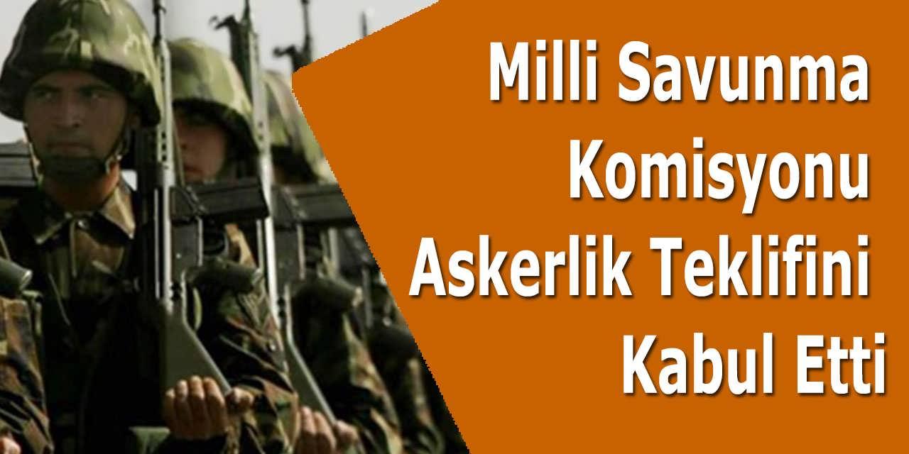 Milli Savunma Komisyonu Askerlik Teklifini Kabul Etti