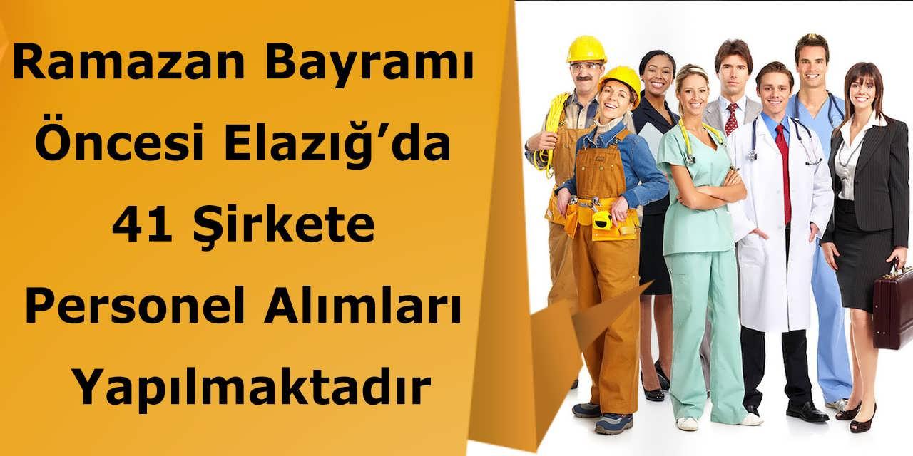 Ramazan Bayramı Öncesi Elazığ'da 41 Şirkete Personel Alımları Yapılmaktadır
