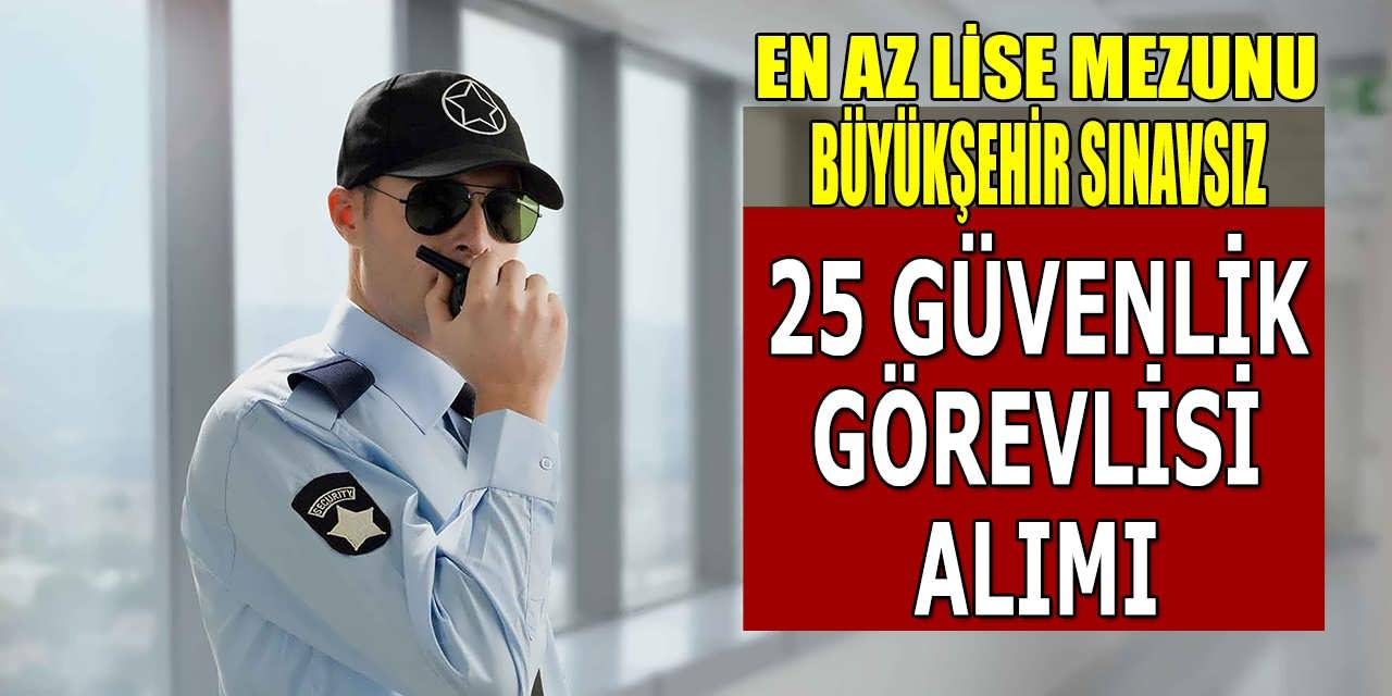 Büyükşehir Silahlı Silahsız Bay Bayan Sınavsız 25 Güvenlik Görevlisi Alımı Yapıyor