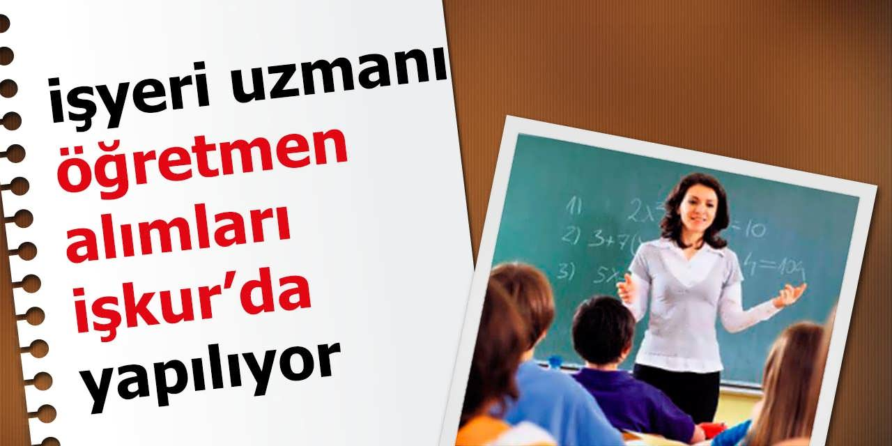 İşyeri Uzmanı ve Öğretmen Alımları İŞKUR'da Yapılmaya Başlandı