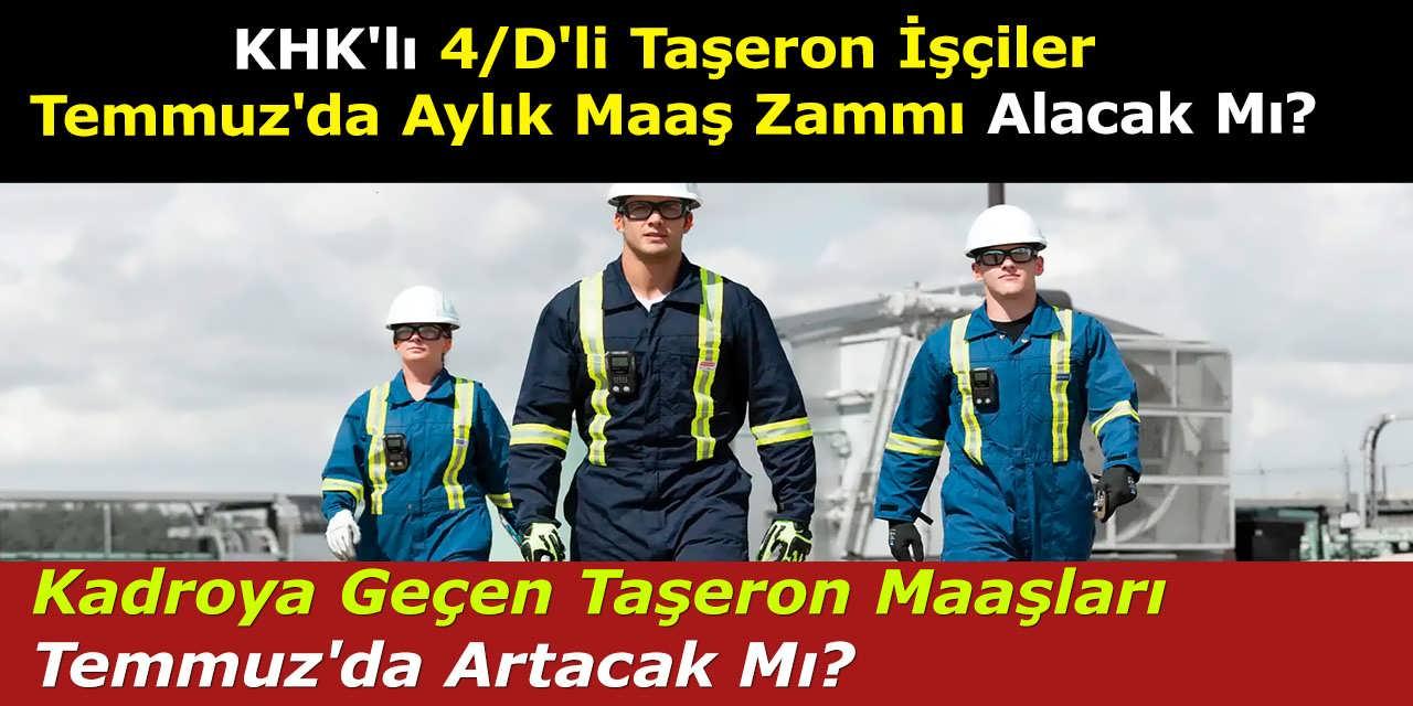 KHK'lı 4/D'li Taşeron İşçiler Temmuz'da Aylık Maaş Zammı Alacak Mı? Kadroya Geçen Taşeron Maaşları Temmuz'da Artacak Mı?