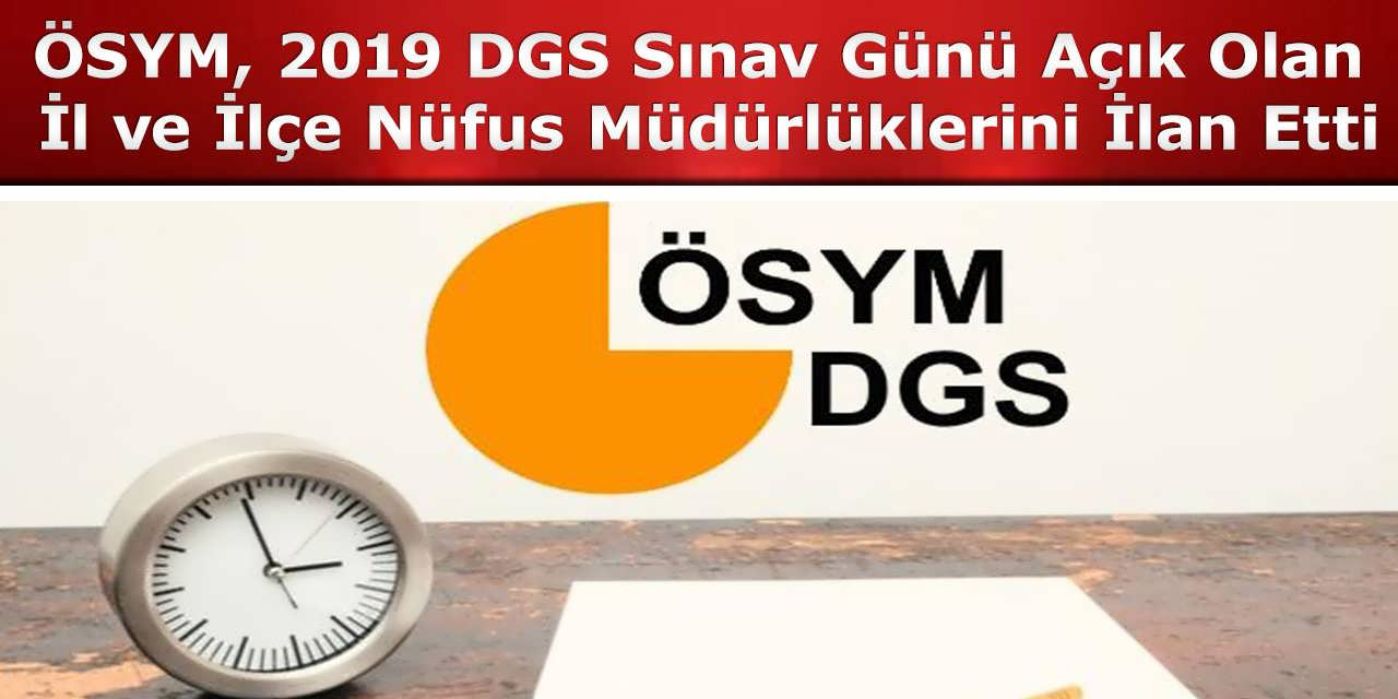 ÖSYM, 2019 DGS Sınav Günü Açık Olan İl ve İlçe Nüfus Müdürlüklerini İlan Etti