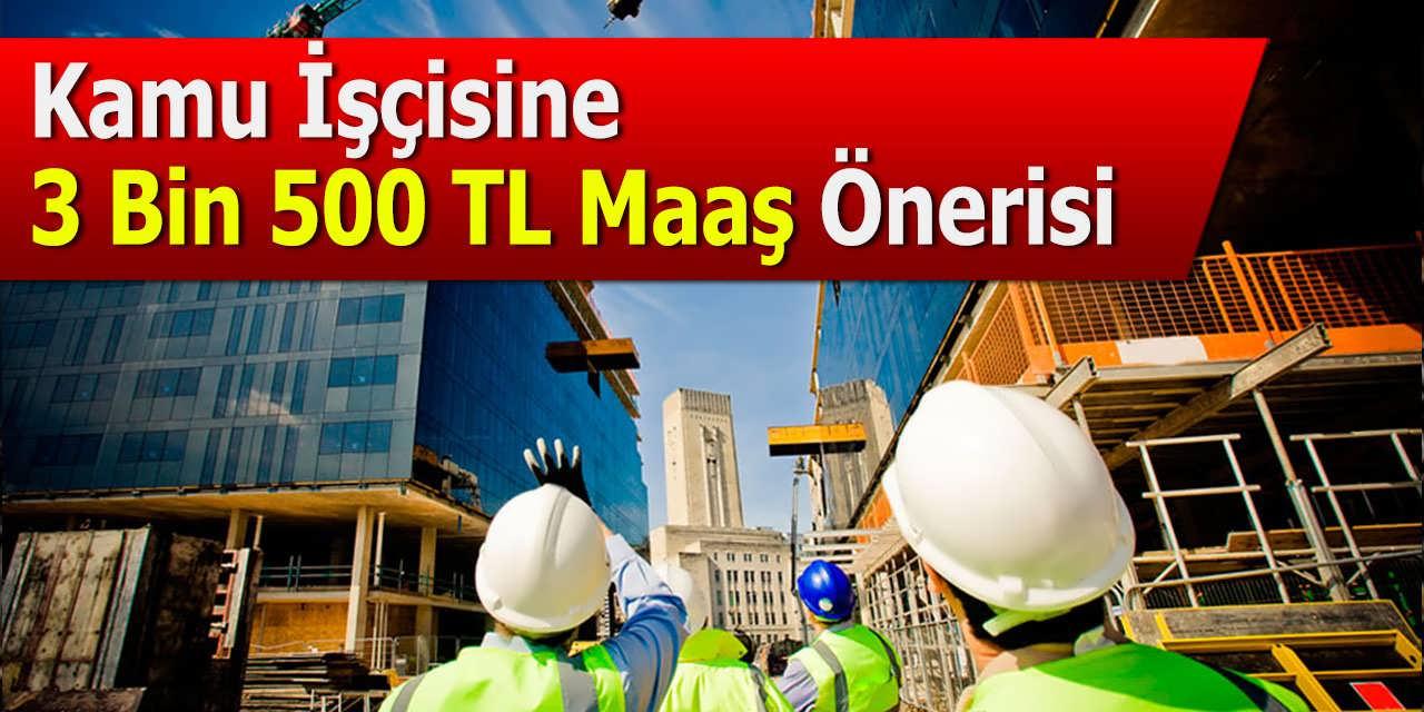 Kamu İşçisine 3 Bin 500 TL Maaş Önerisi