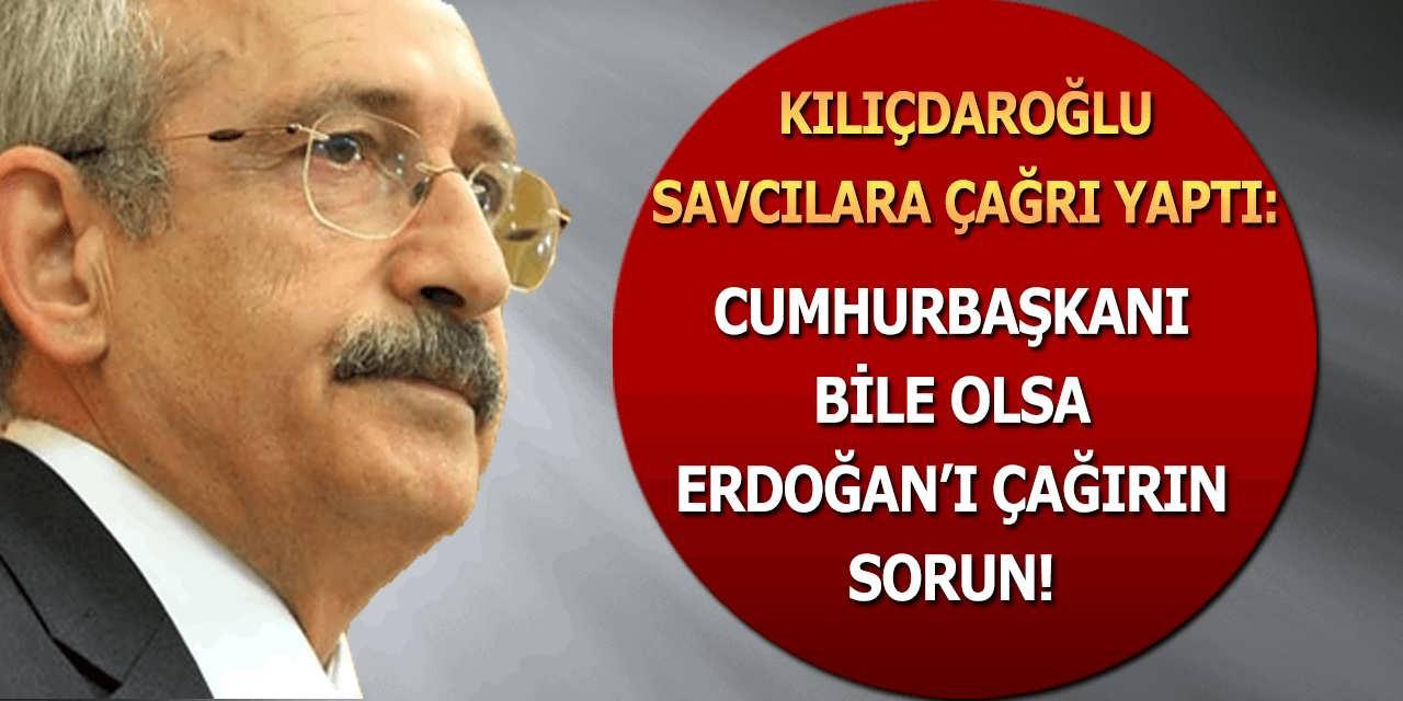 Kılıçdaroğlu Savcılara Çağrı Yaptı Başkan Erdoğan'ı Çağırın Sorun