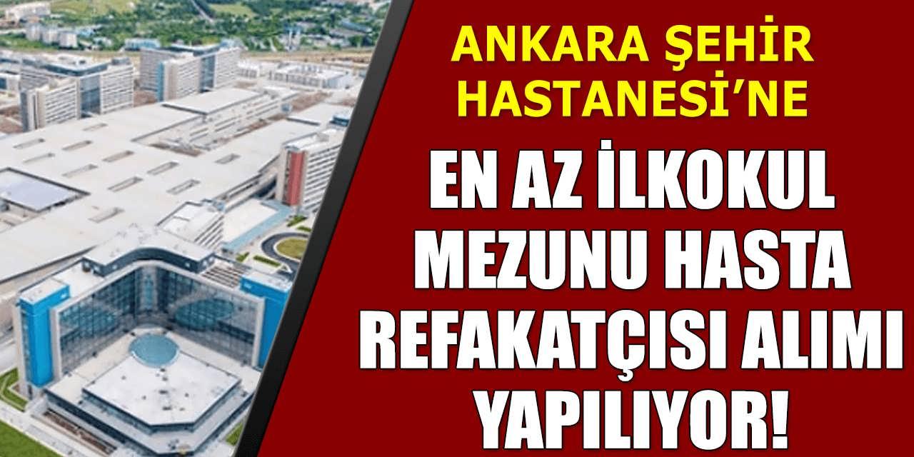 Ankara Şehir Hastanesine En Az İlkokul Mezunu Hasta Refakatçısı Alımı Yapılıyor