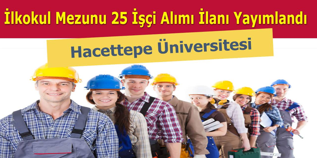 Hacettepe Üniversitesi İlkokul Mezunu 25 İşçi Alımı İlanı Yayımlandı