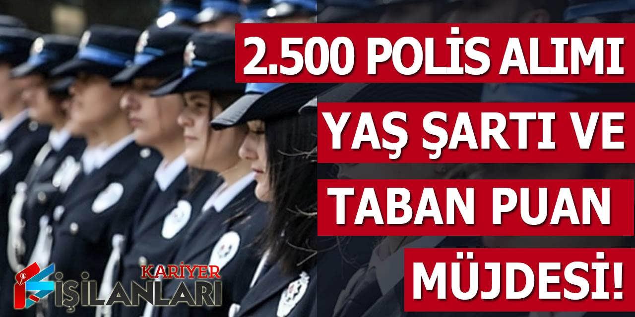 2.500 Polis Alımı Yapılacak! Yaş Şartı ve Taban Puan Müjdesi