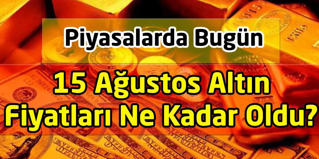 15 Ağustos Altın Fiyatları Ne Kadar Oldu