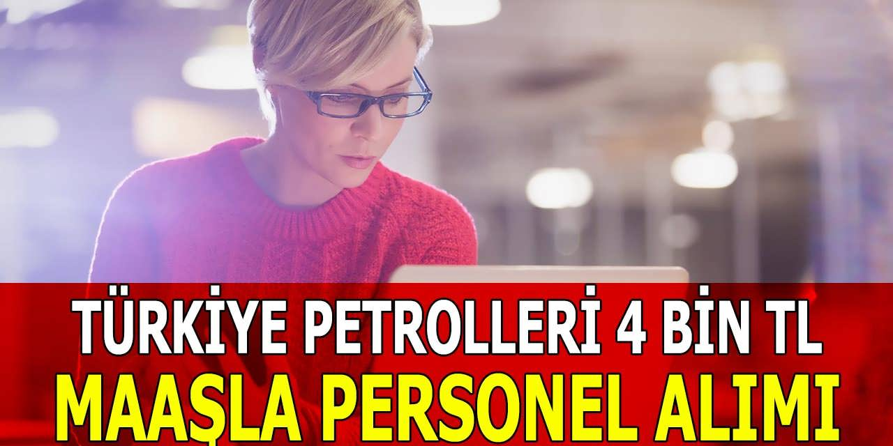Türkiye Petrolleri 4 Bin TL Maaşla Personel Alımı Yapıyor