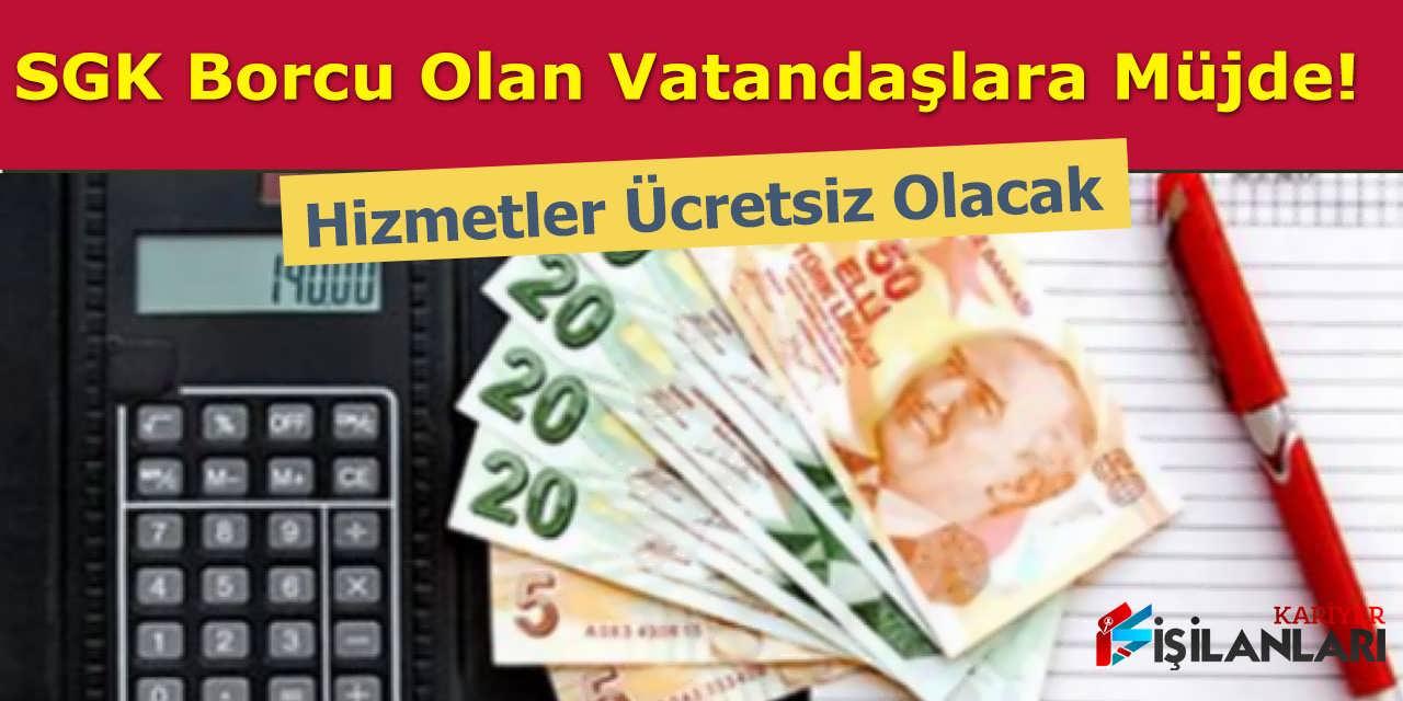 SGK Borcu Olan Vatandaşlara Müjde, Hizmetler Ücretsiz Olacak