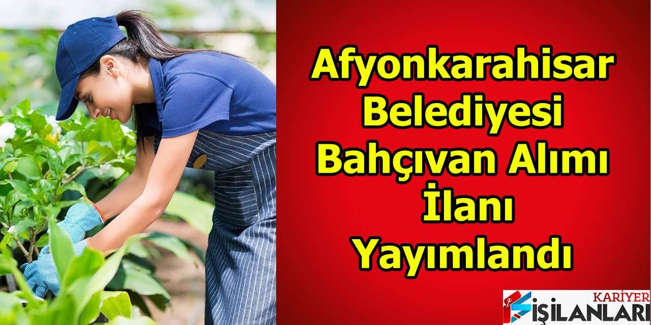 Afyonkarahisar Belediyesi Bahçıvan Alımı İlanı Yayımlandı