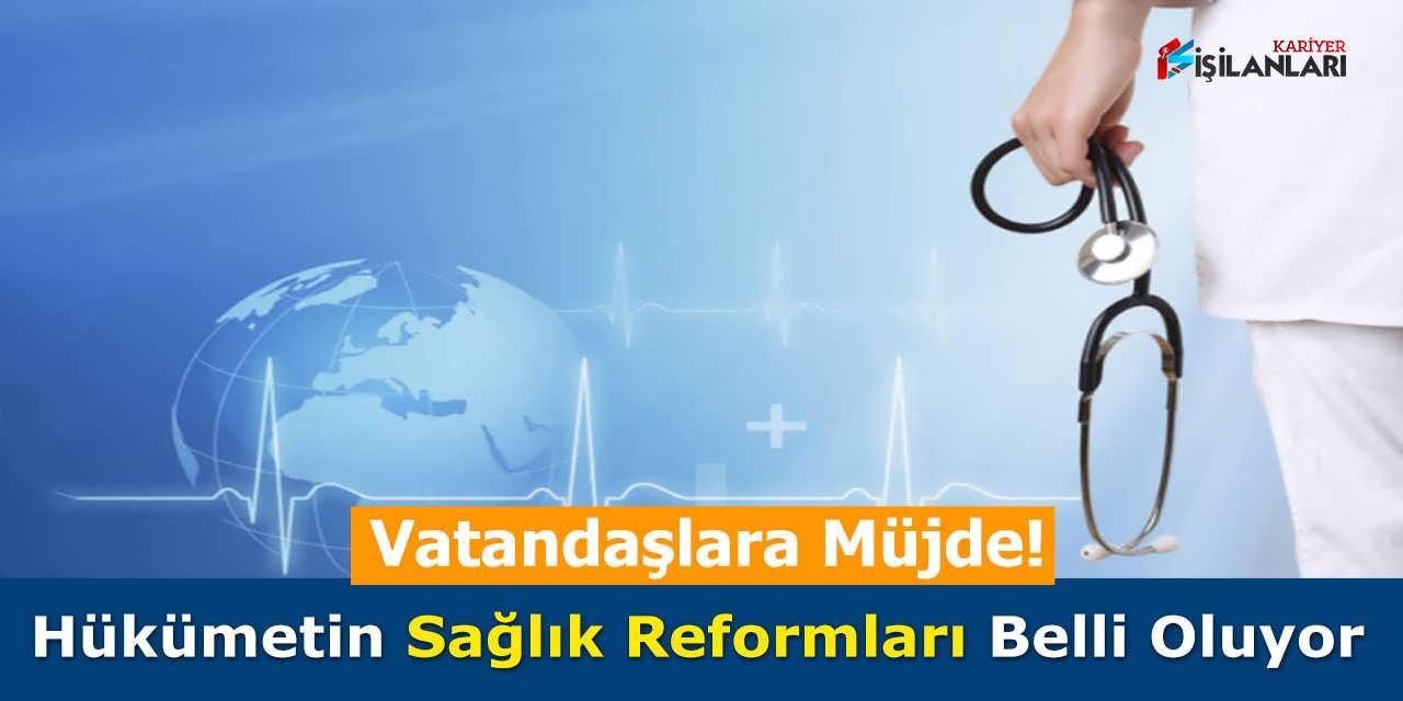 Hükümetin Sağlık Reformları Belli Oluyor, Vatandaşlara Müjde