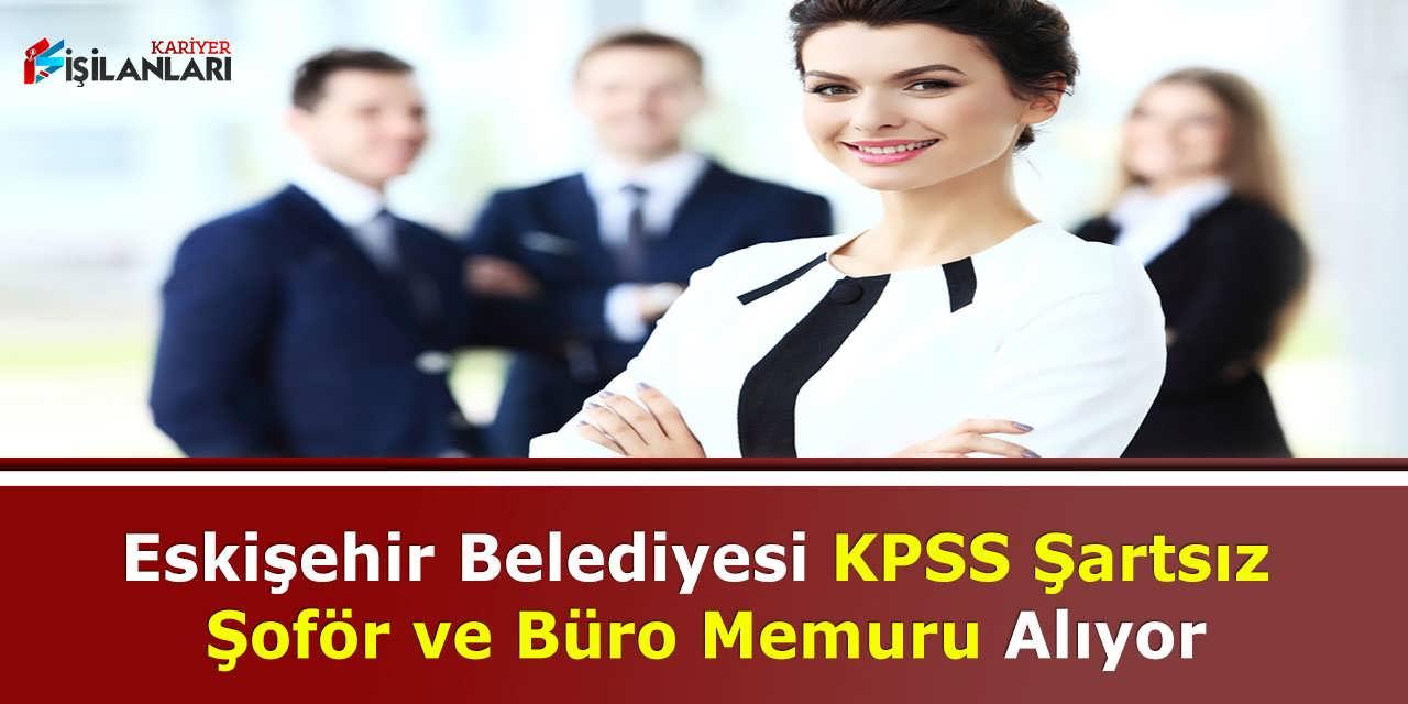 Eskişehir Belediyesi KPSS Şartsız Şoför ve Büro Memuru Alıyor