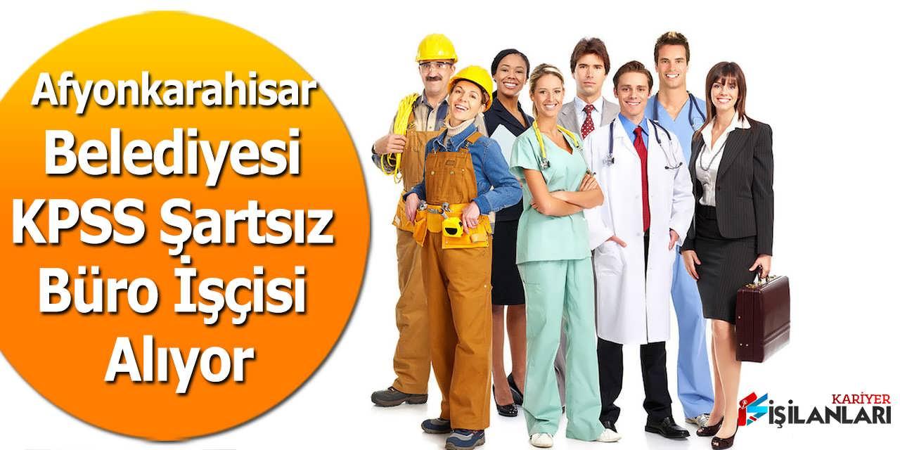Afyonkarahisar Belediyesi KPSS Şartsız Büro İşçisi Alıyor