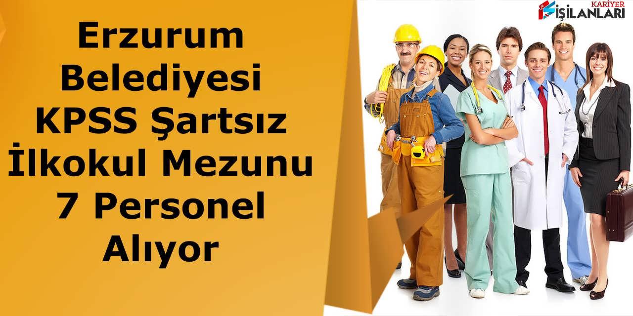 Erzurum Belediyesi KPSS Şartsız İlkokul Mezunu 7 Personel Alıyor