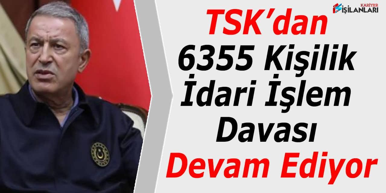 TSK'dan 6355 Kişilik İdari İşlem Davası Devam Ediyor
