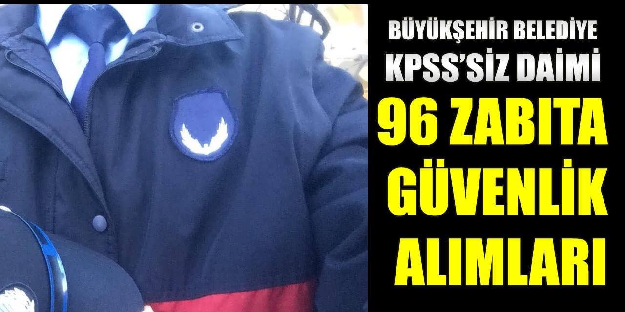 Büyükşehir Belediyesi 96 KPSS'SİZ Daimi Zabıta ve Güvenlik Alımı İlan Etti