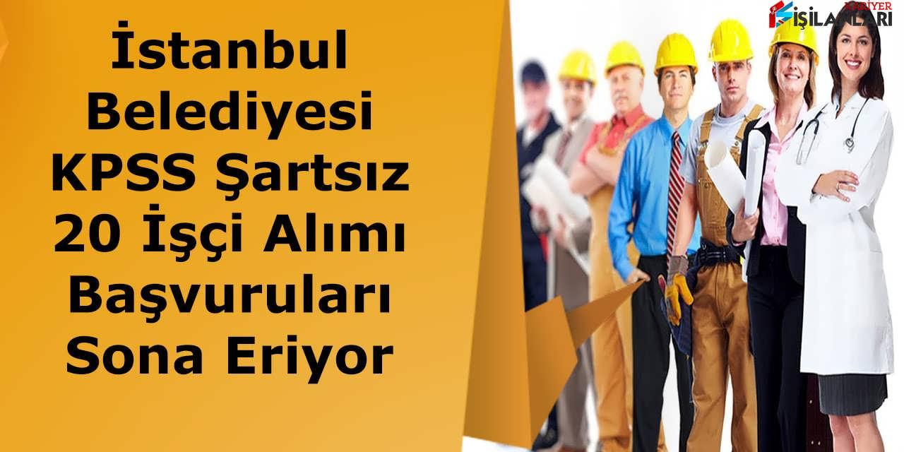 İstanbul Belediyesi KPSS Şartsız 20 İşçi Alımı Başvuruları Sona Eriyor