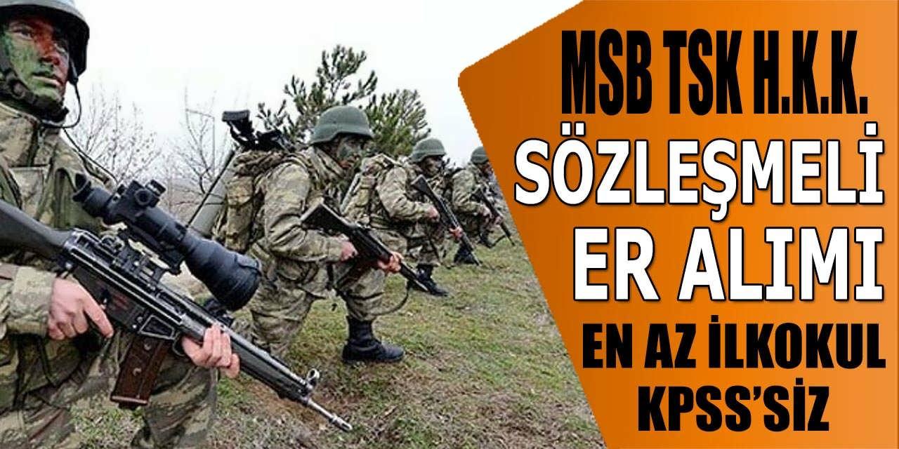 TSK H.K.K. Sözleşmeli Er Alımı: MSB Askeri Alımlara Kimler Başvurabilir?