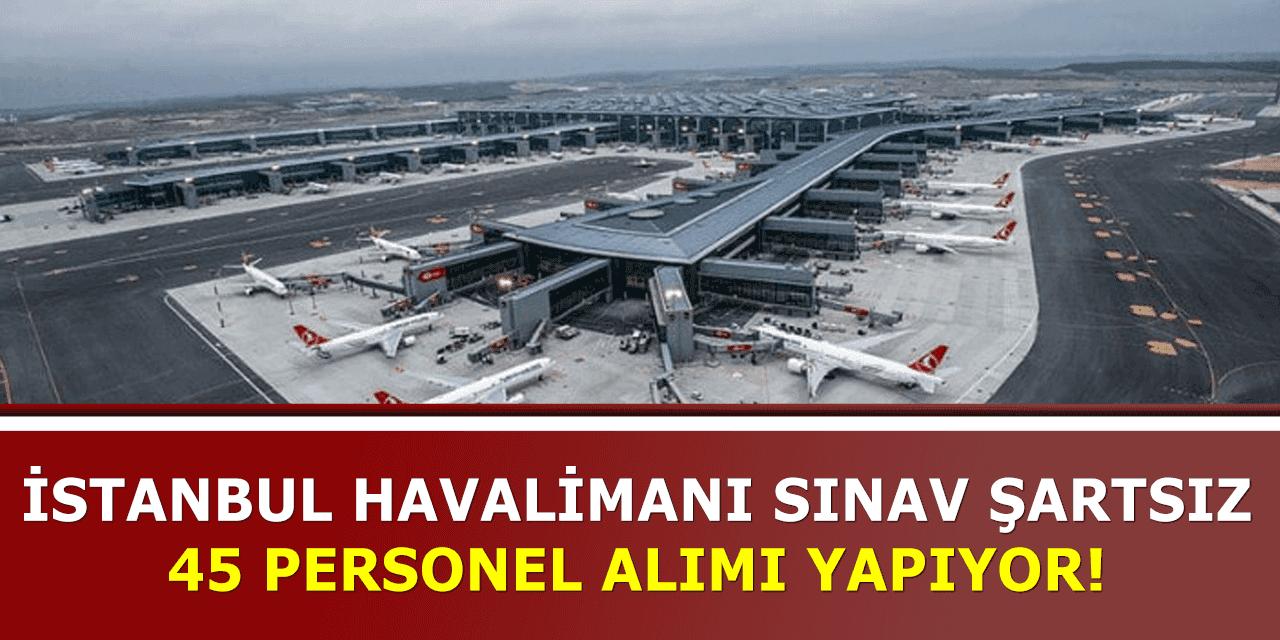 İstanbul Havalimanı Sınav Şartsız 45 Personel Alıyor