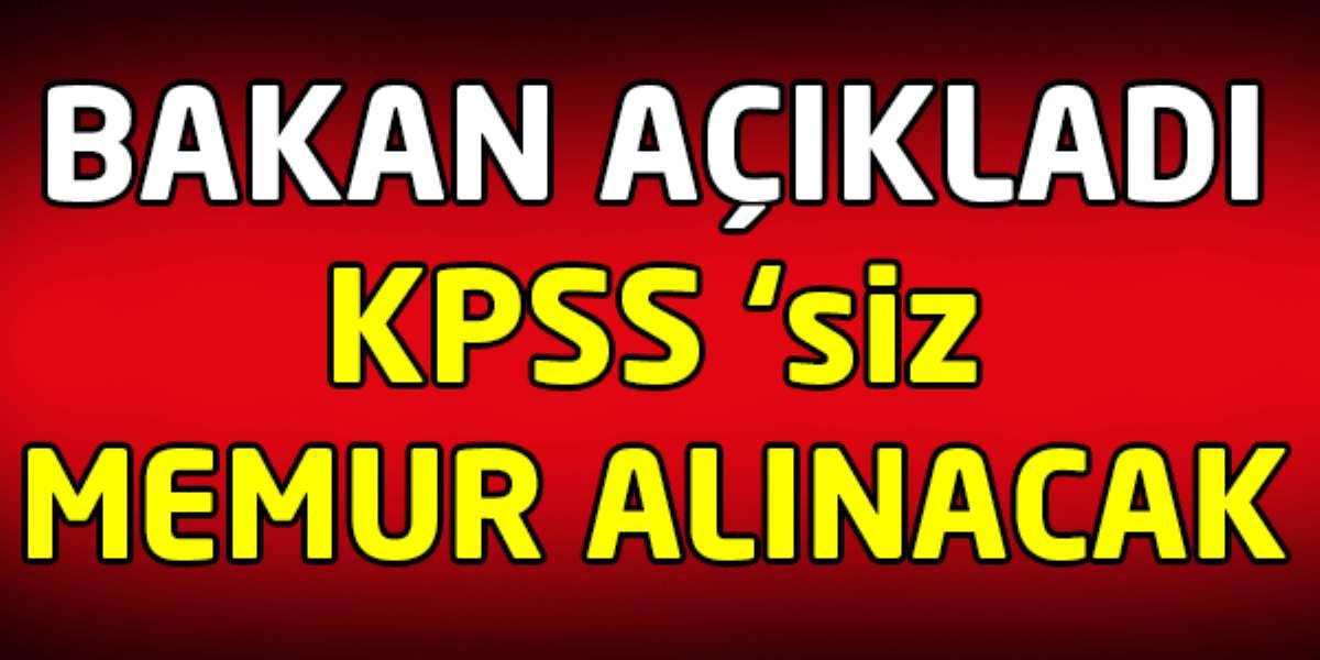 Bakan Açıkladı KPSS'siz Memur Alınacak