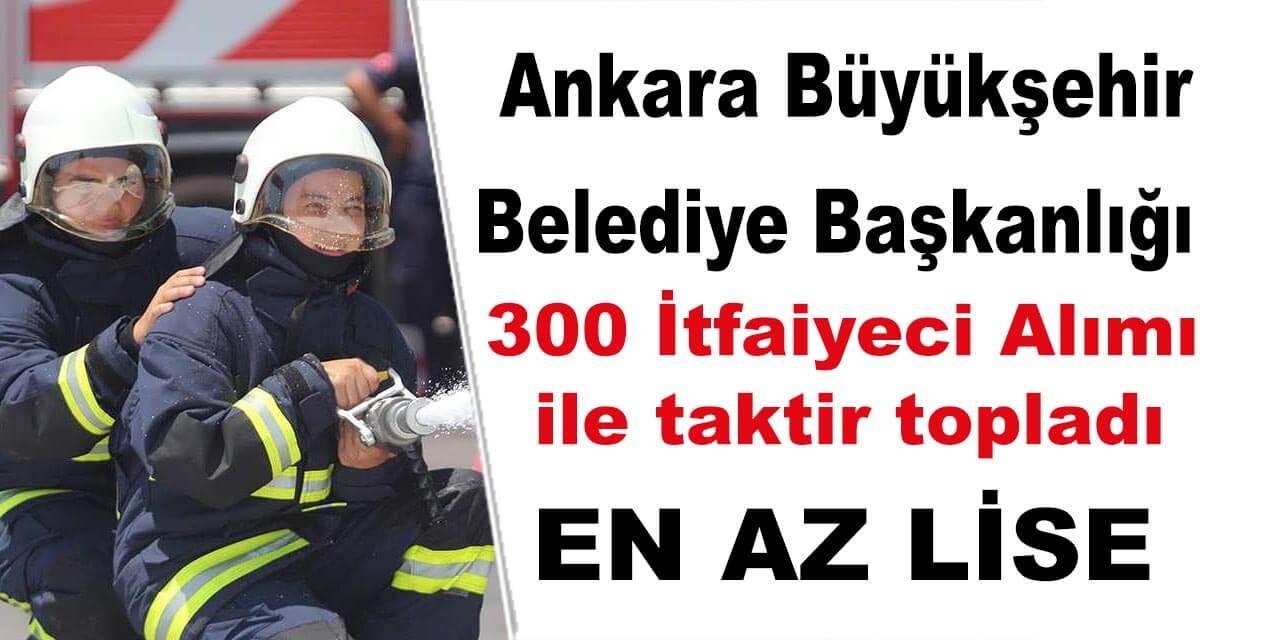 Ankara Büyükşehir Belediyesi 300 İtfaiyeci Alımı İle Takdir Topladı