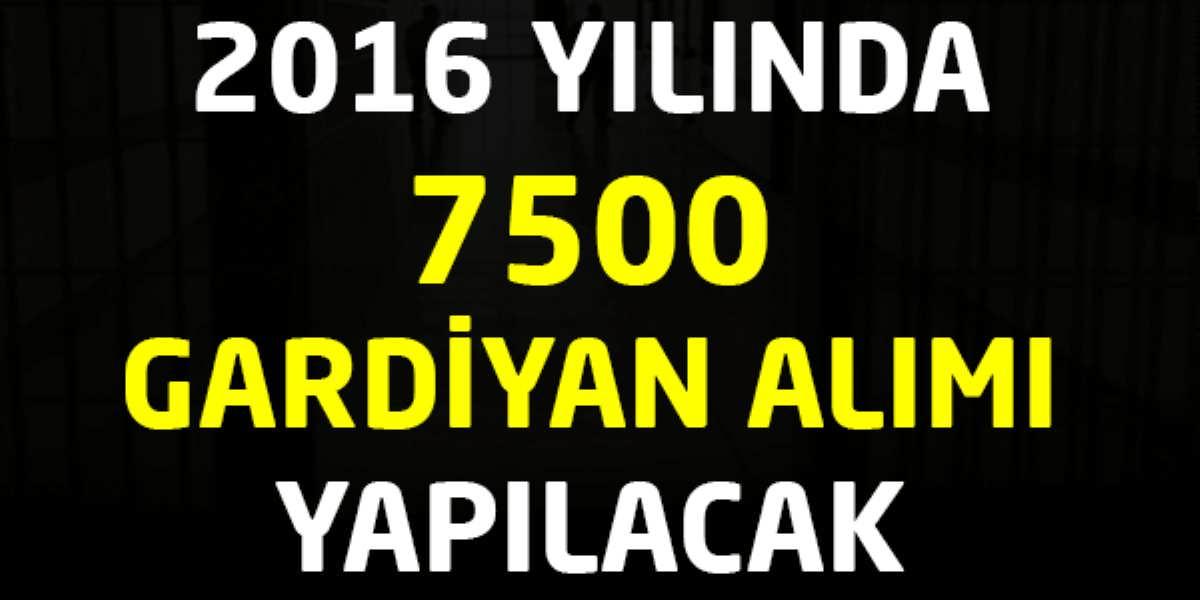 2016 Yılında 7500 Gardiyan Alımı Yapılacak