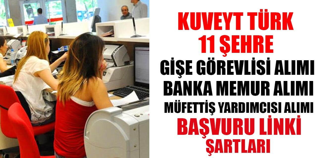 Kuveyt Türk 11 Şehir Gişe Görevlisi, Banka Memuru ve Müfettiş Yardımcısı Alımı İlanları