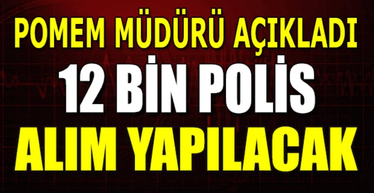 POMEM Müdürü Açıkladı 12 Bin Polis Alınacak