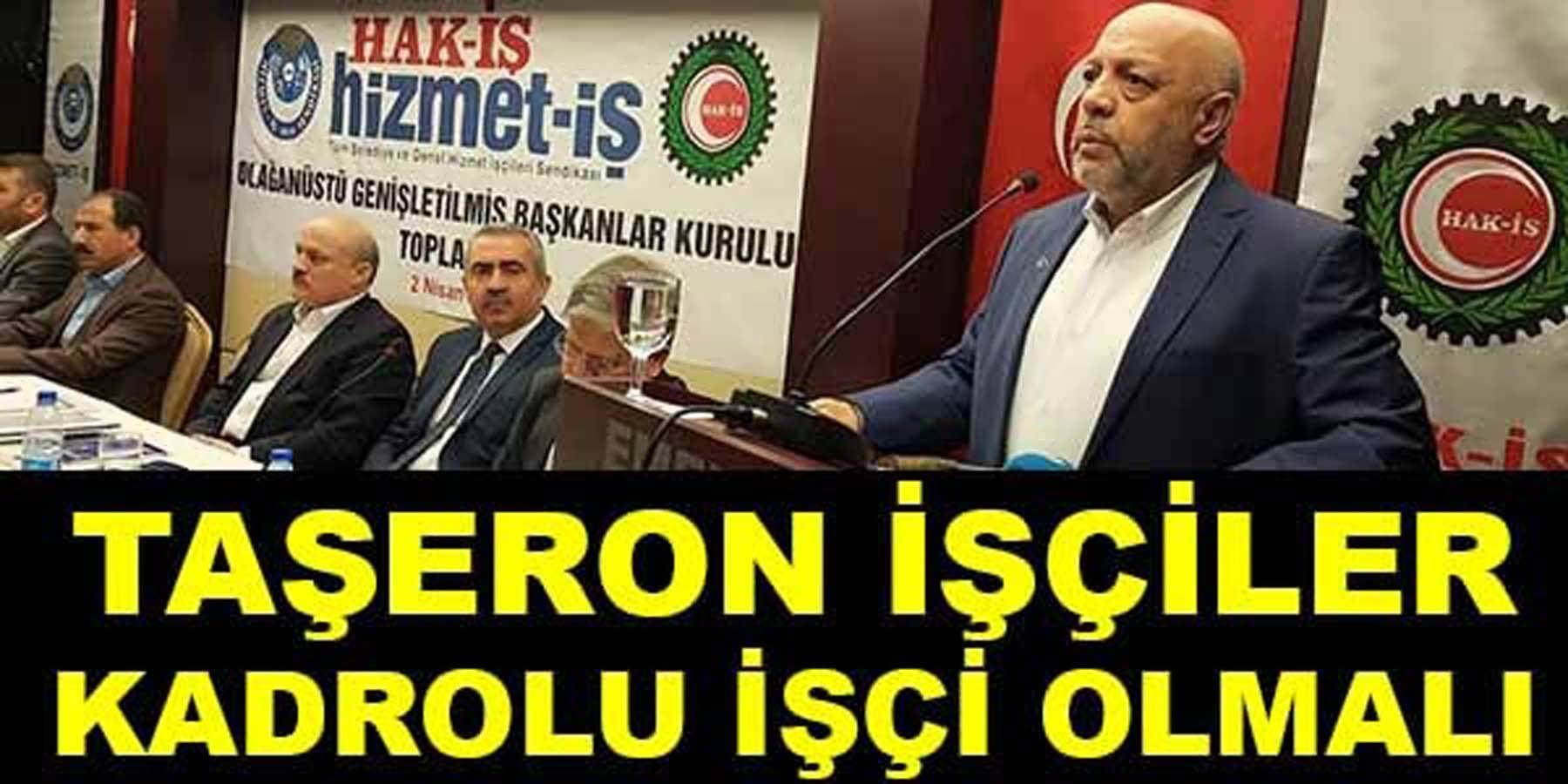 Hak-İş Genel Başkanı Taşeron İşçileri Kamuda Kadrolu İşçi Olmalı