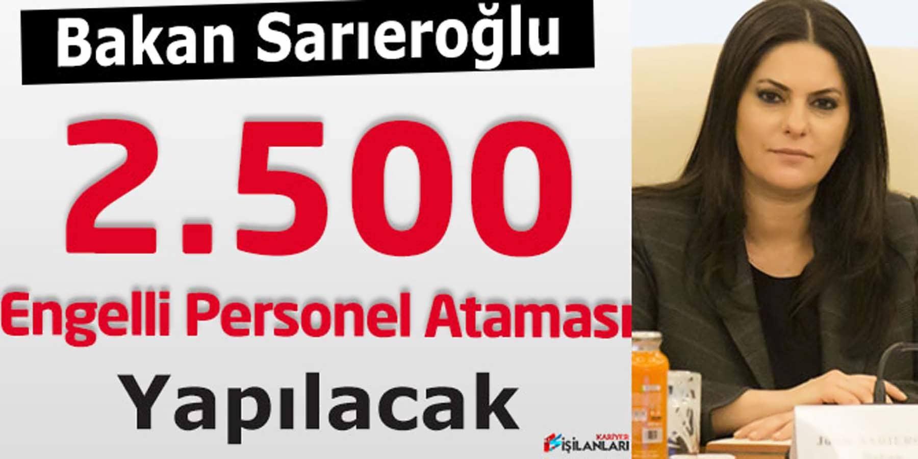 Bakan Sarıeroğlu: 2.500 Engelli Personel Ataması Yapılacak