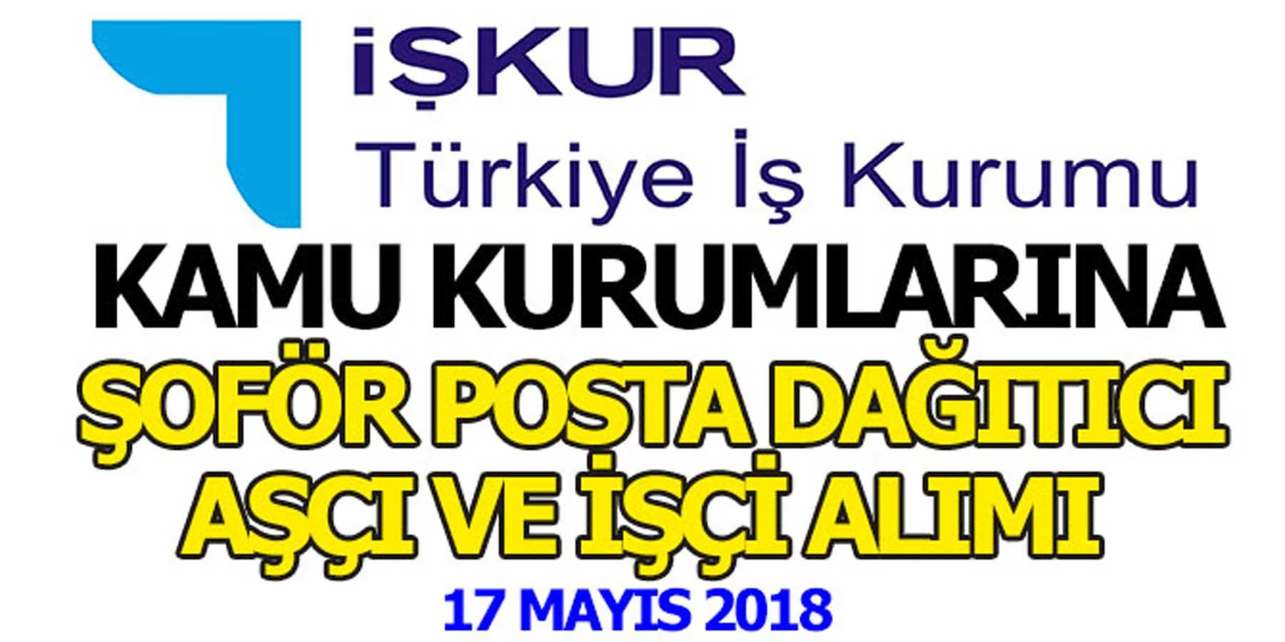 İŞKUR 17 Mayıs 2018 Devlet Kurumlarına Şoför, Posta Dağıtıcı ve Aşçı Alım İlanları