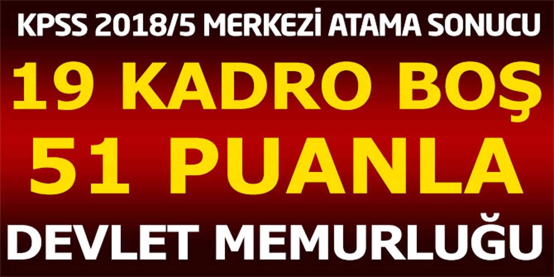 2018/5 Merkezi Atama Sonucunda 19 Kadro Boş 51 Puanla Devlet Memurluğu