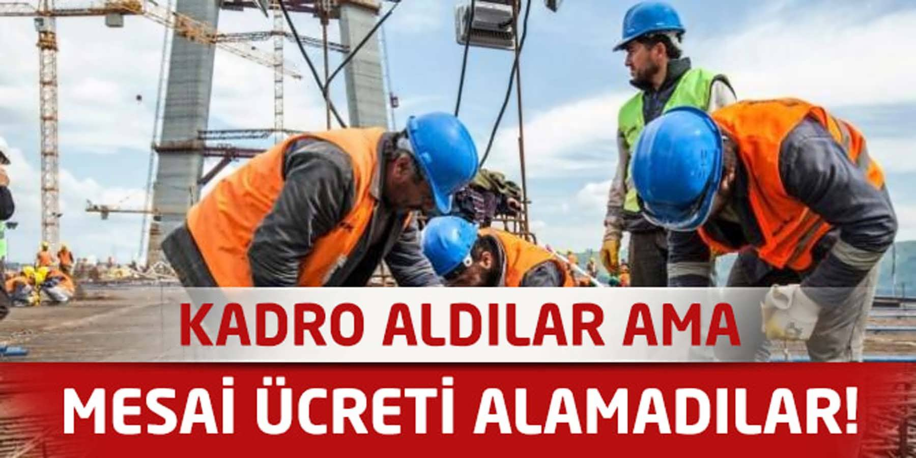 Kadroya Geçen Taşeron İşçilerden Mesai Ücreti Alamama Şikayeti