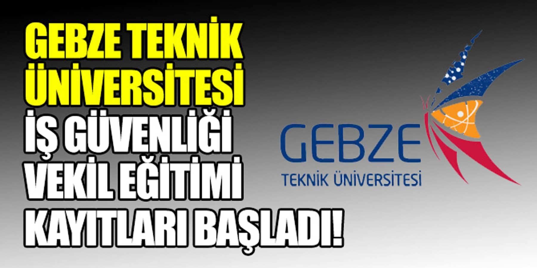 Gebze Teknik Üniversitesi İş Güvenliği Vekil Eğitim Kayıtları Başladı