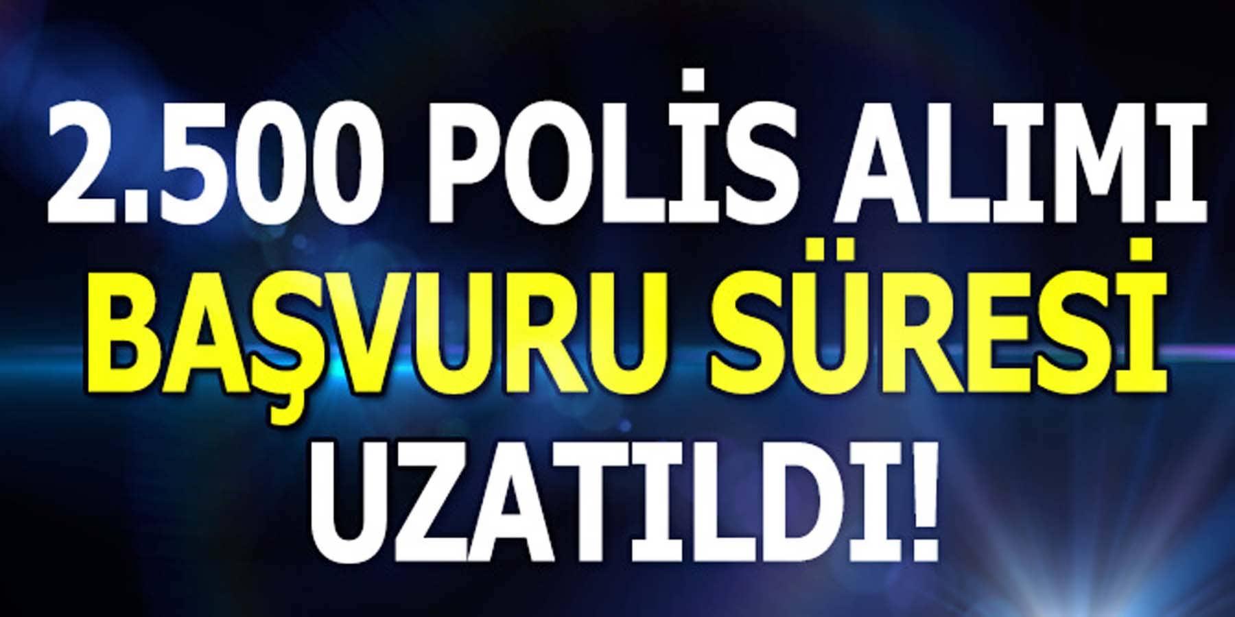 2500 Polis Alımında Son Başvuru Tarihi Uzatıldı