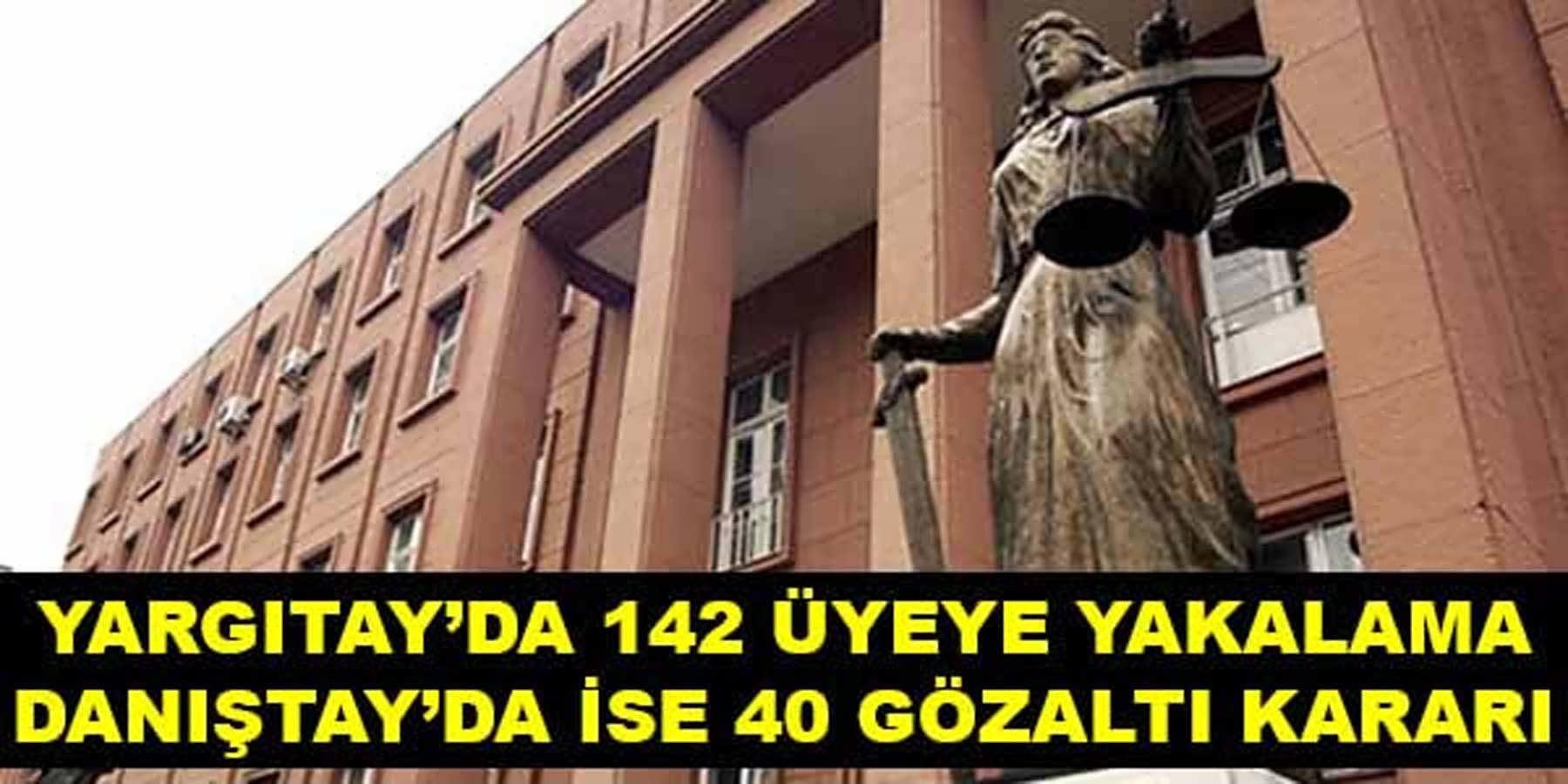 Yargıtay'da 142 üyeye yakalama ve Danıştay'da ise 40 gözaltı kararı.