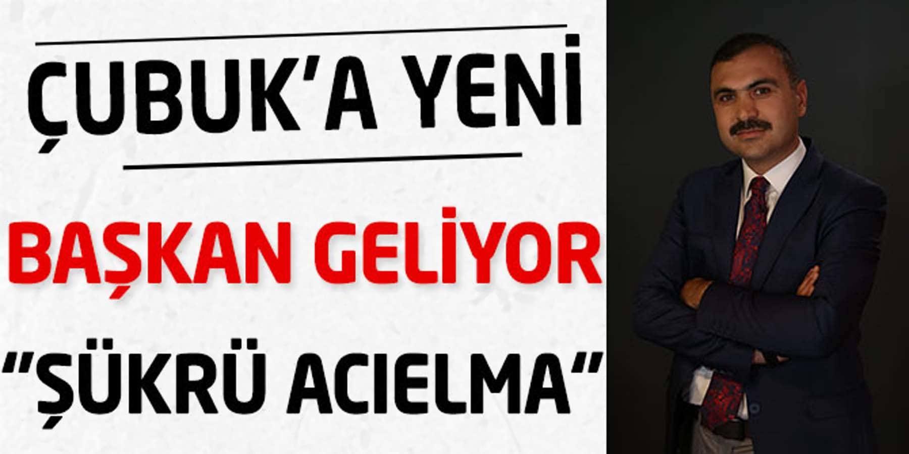 Çubuk'a Yeni Başkan Geliyor ''Şükrü Acıelma''