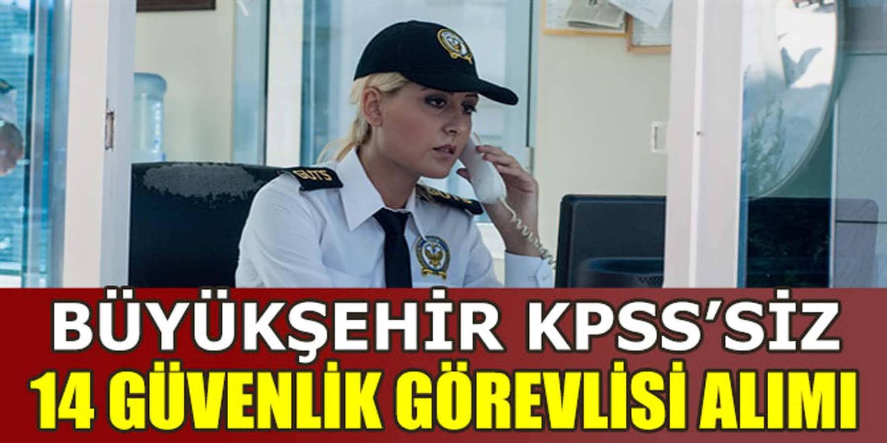 Büyükşehir KPSS'Siz 14 Güvenlik Görevlisi Alımı
