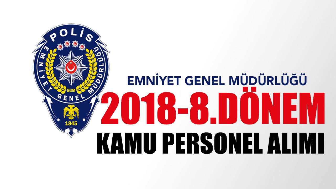 İçişleri Bakanlığı EGM 2018-8.Dönem Kamu Personeli Alımı