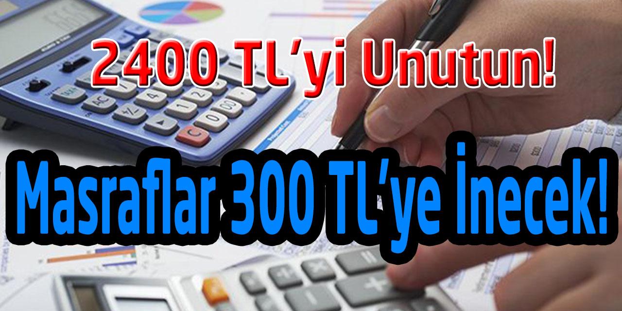 Masraflarin 2.400 TL'den 300 Liraya Inecegi Açiklandi